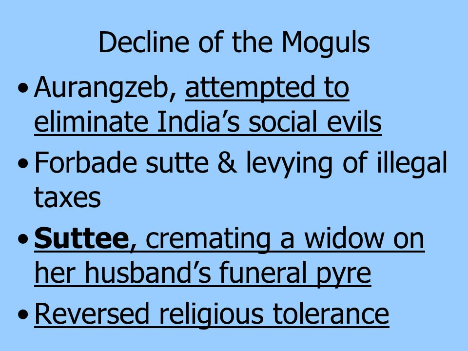 Decline of the Moguls Shah Jahan's military campaigns & expensive building projects put a heavy strain on the imperial finances & compelled him to raise taxes Aurangzeb, Shah Jahan's son, controversial Mogul ruler