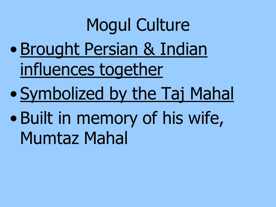 Society & Daily Life in Mogul India Blending of Hindu and Muslim influences Women played an active role Fought in battle, owned land & took part in business Hindu practices remained unchanged by Mogul rule