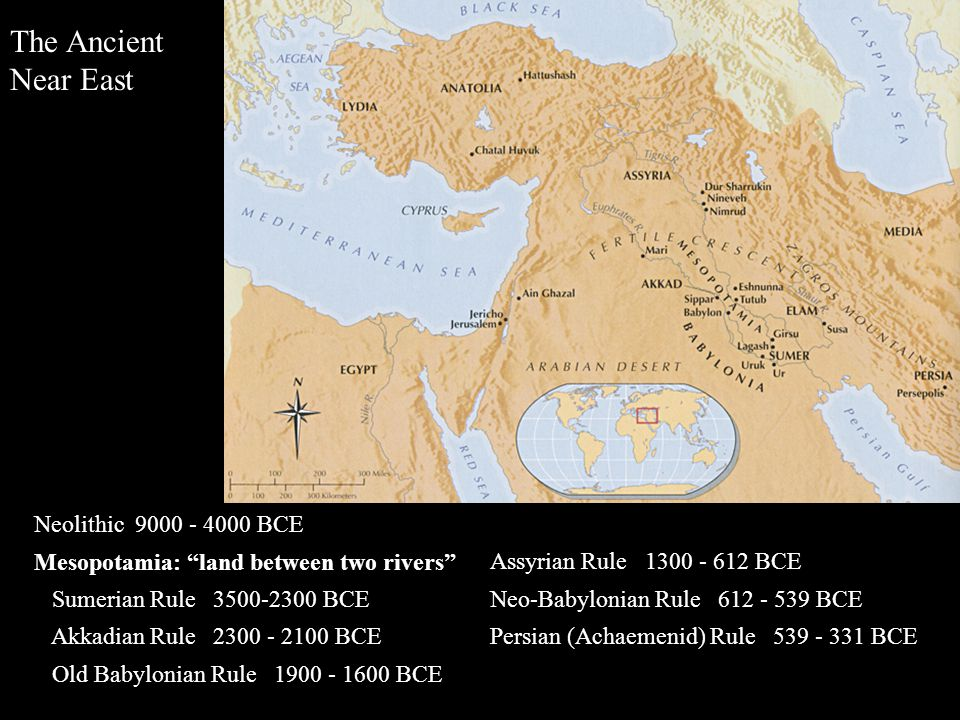 The Ancient Near East Neolithic 9000 - 4000 BCE Mesopotamia: land between two rivers Sumerian Rule 3500-2300 BCE Akkadian Rule 2300 - 2100 BCE Old Babylonian Rule 1900 - 1600 BCE Assyrian Rule 1300 - 612 BCE Neo-Babylonian Rule 612 - 539 BCE Persian (Achaemenid) Rule 539 - 331 BCE