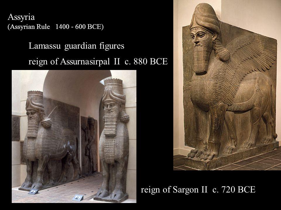 Assyria (Assyrian Rule 1400 - 600 BCE) Lamassu guardian figures reign of Assurnasirpal II c. 880 BCE reign of Sargon II c. 720 BCE