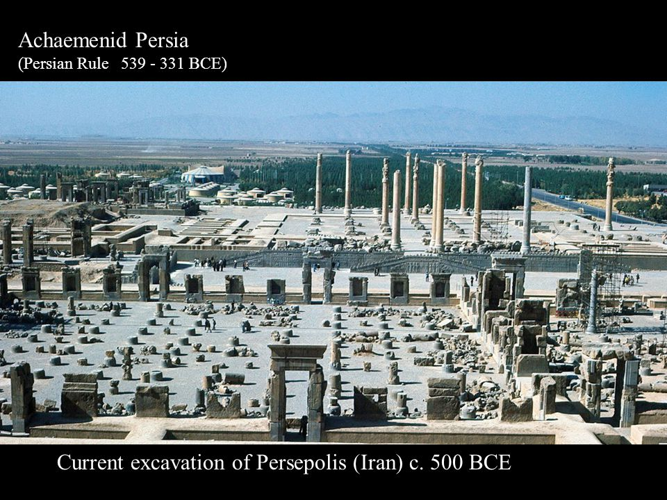Achaemenid Persia (Persian Rule 539 - 331 BCE) Current excavation of Persepolis (Iran) c. 500 BCE
