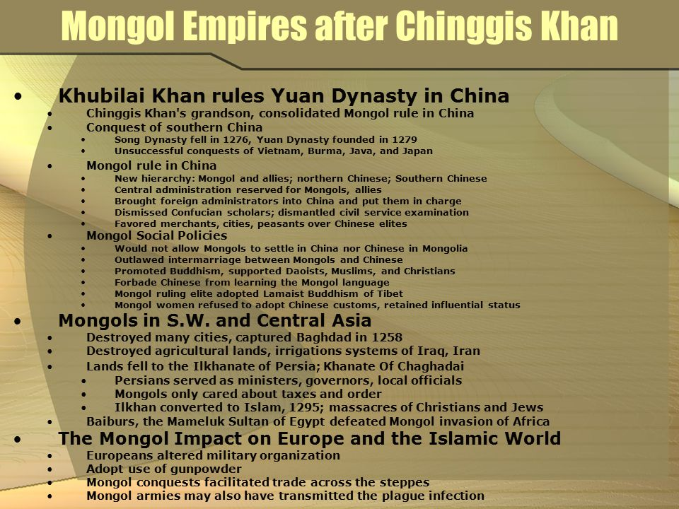 Mongol Empires after Chinggis Khan Khubilai Khan rules Yuan Dynasty in China Chinggis Khan's grandson, consolidated Mongol rule in China Conquest of s