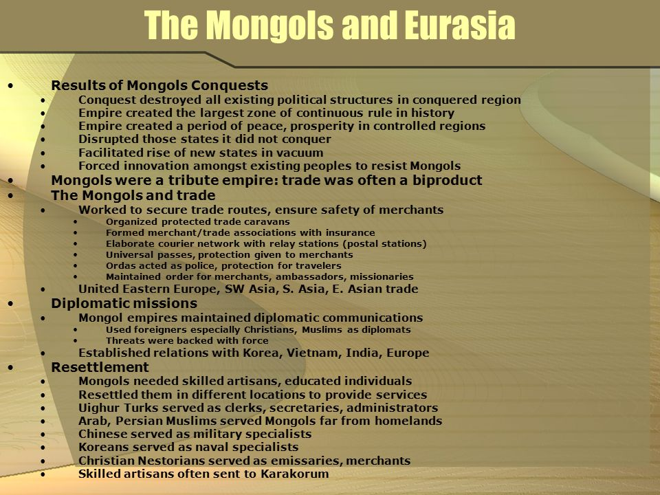 The Mongols and Eurasia Results of Mongols Conquests Conquest destroyed all existing political structures in conquered region Empire created the large