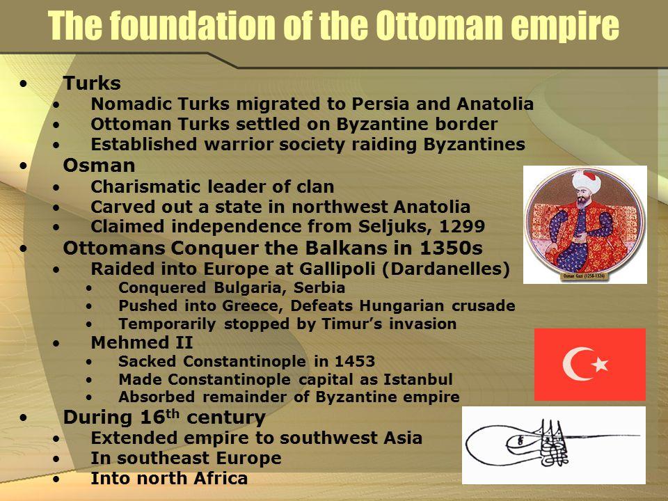 The foundation of the Ottoman empire Turks Nomadic Turks migrated to Persia and Anatolia Ottoman Turks settled on Byzantine border Established warrior
