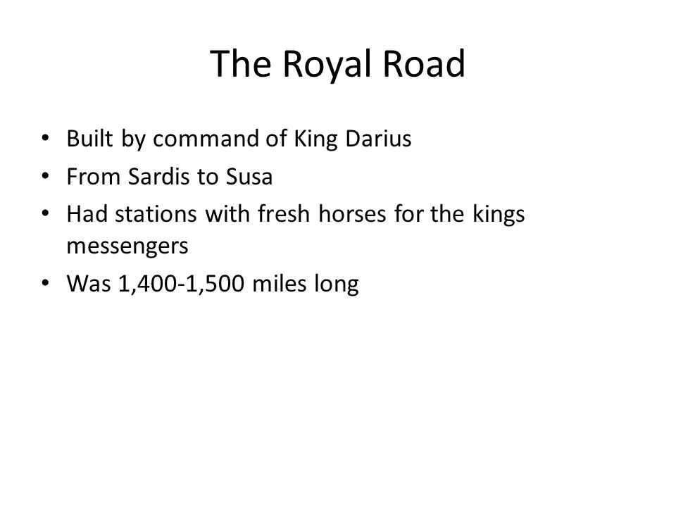 The Royal Road Built by command of King Darius From Sardis to Susa Had stations with fresh horses for the kings messengers Was 1,400-1,500 miles long