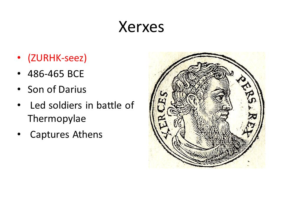 Xerxes (ZURHK-seez) 486-465 BCE Son of Darius Led soldiers in battle of Thermopylae Captures Athens