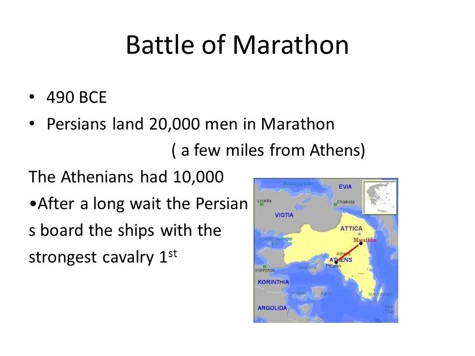 Battle of Marathon 490 BCE Persians land 20,000 men in Marathon ( a few miles from Athens) The Athenians had 10,000 After a long wait the Persian s bo