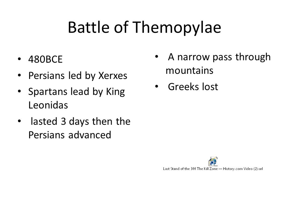 Battle of Themopylae 480BCE Persians led by Xerxes Spartans lead by King Leonidas lasted 3 days then the Persians advanced A narrow pass through mount