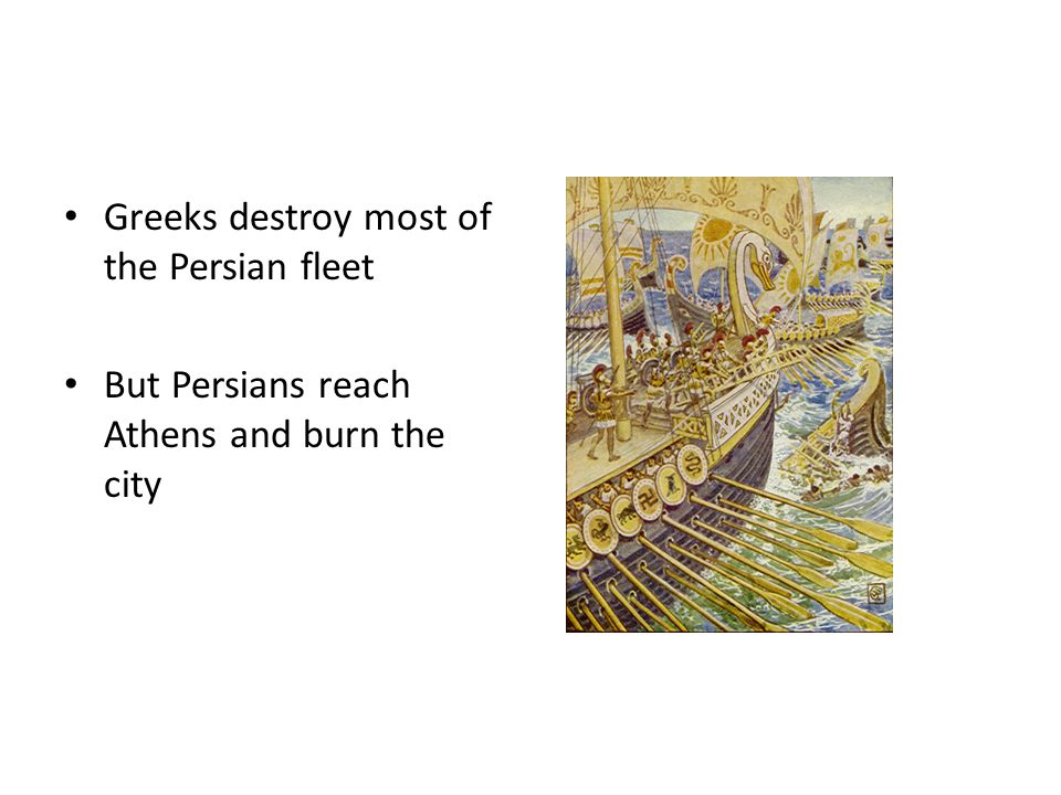 Greeks destroy most of the Persian fleet But Persians reach Athens and burn the city