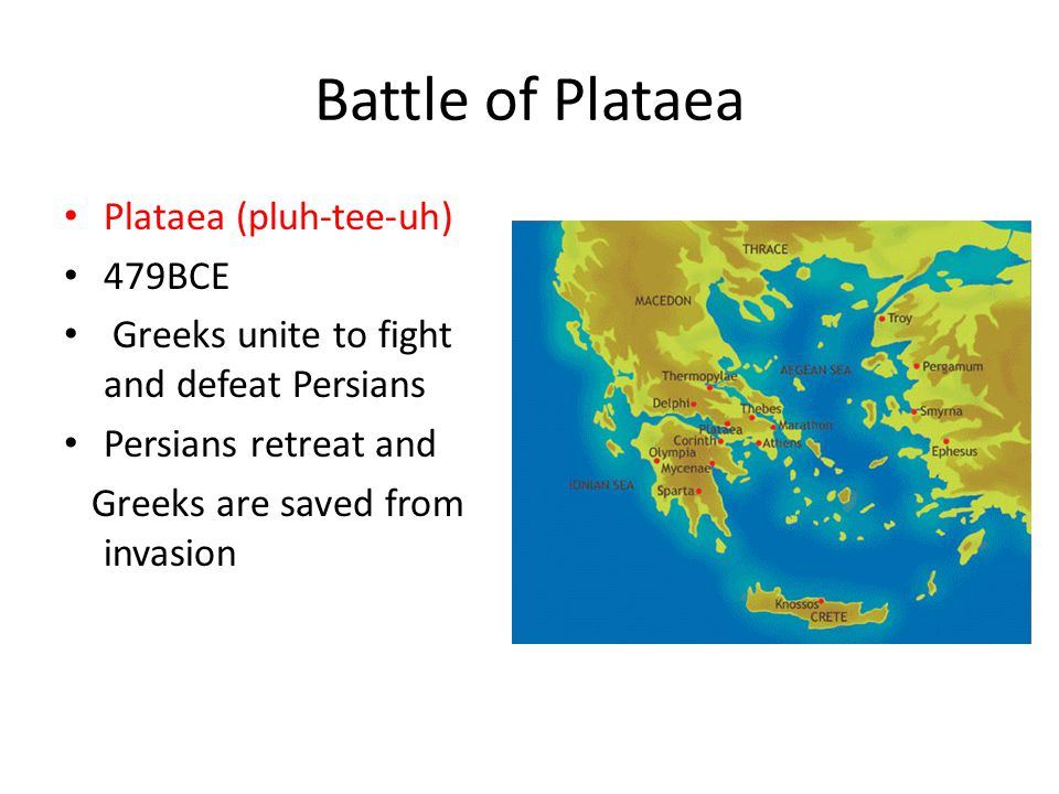 Battle of Plataea Plataea (pluh-tee-uh) 479BCE Greeks unite to fight and defeat Persians Persians retreat and Greeks are saved from invasion