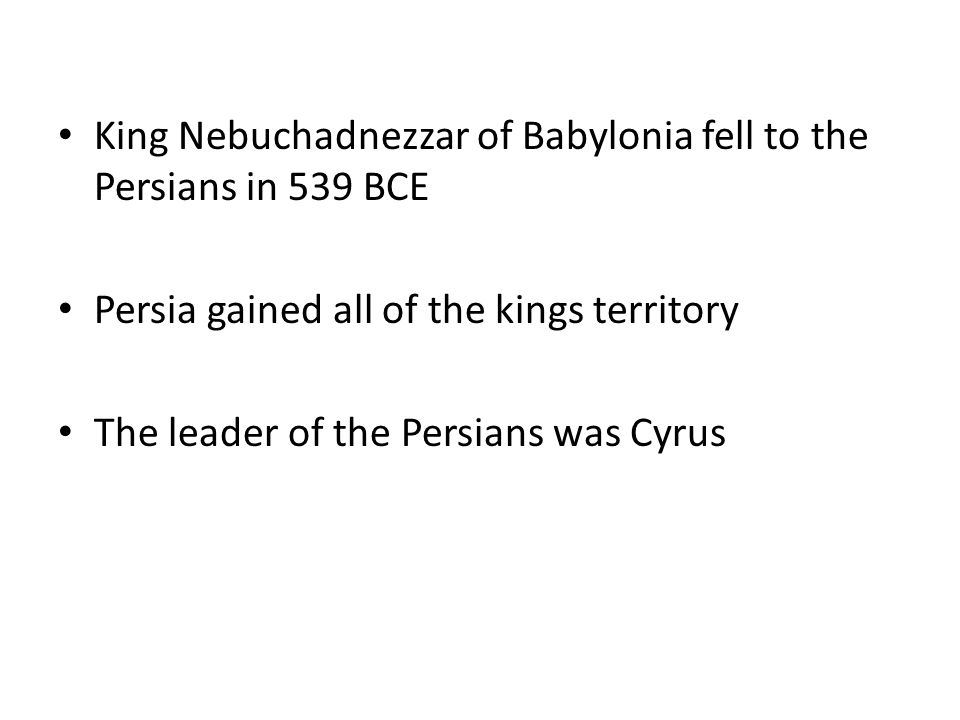 King Nebuchadnezzar of Babylonia fell to the Persians in 539 BCE Persia gained all of the kings territory The leader of the Persians was Cyrus