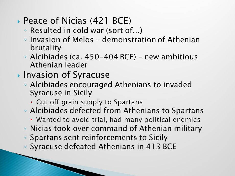  Peace of Nicias (421 BCE) ◦ Resulted in cold war (sort of…) ◦ Invasion of Melos – demonstration of Athenian brutality ◦ Alcibiades (ca. 450-404 BCE)