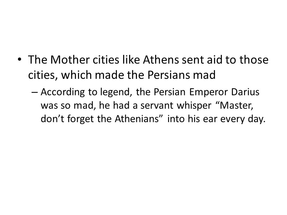 The Mother cities like Athens sent aid to those cities, which made the Persians mad – According to legend, the Persian Emperor Darius was so mad, he had a servant whisper Master, don't forget the Athenians into his ear every day.