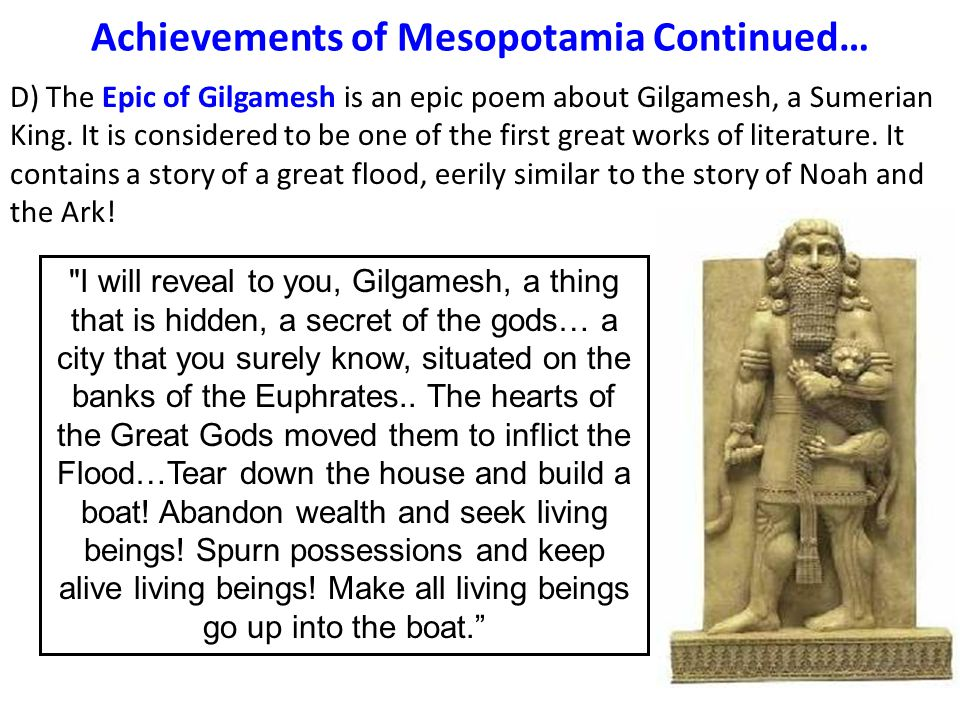 Achievements of Mesopotamia Continued… D) The Epic of Gilgamesh is an epic poem about Gilgamesh, a Sumerian King.