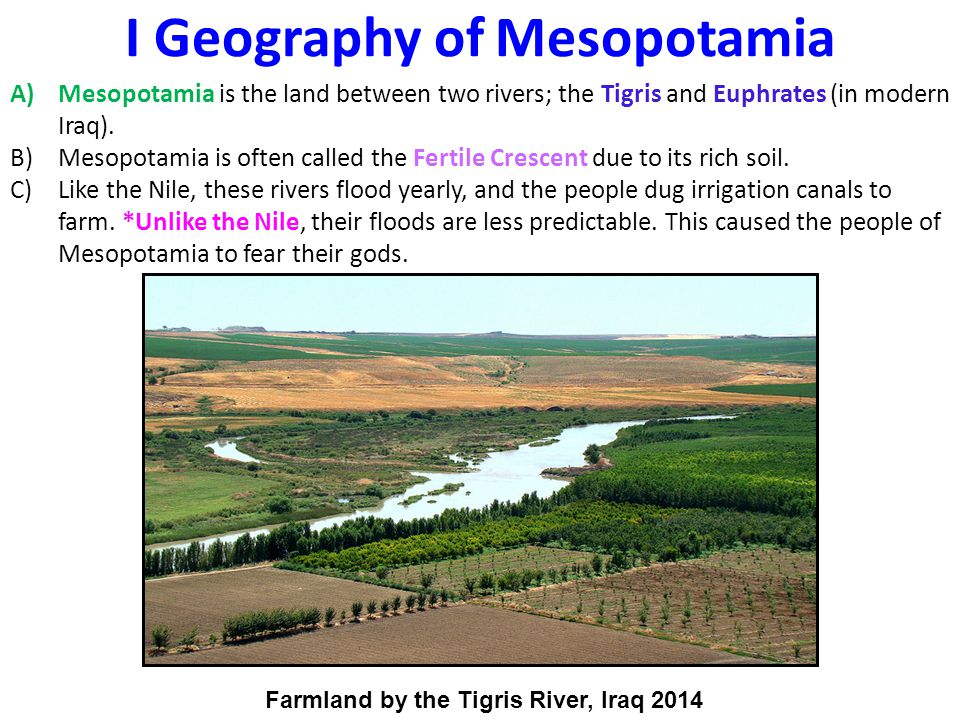 A)Mesopotamia is the land between two rivers; the Tigris and Euphrates (in modern Iraq).