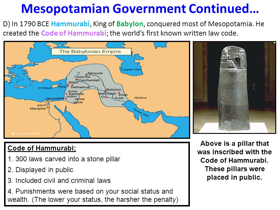 Mesopotamian Government Continued… D) In 1790 BCE Hammurabi, King of Babylon, conquered most of Mesopotamia. He created the Code of Hammurabi; the wor