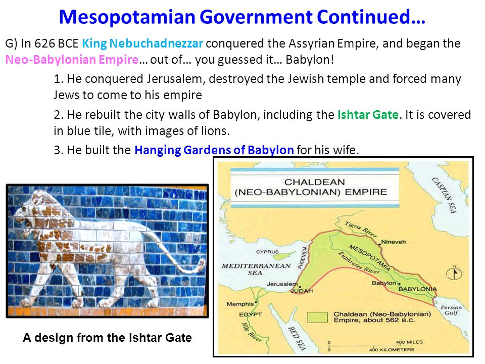 Mesopotamian Government Continued… G) In 626 BCE King Nebuchadnezzar conquered the Assyrian Empire, and began the Neo-Babylonian Empire… out of… you guessed it… Babylon.