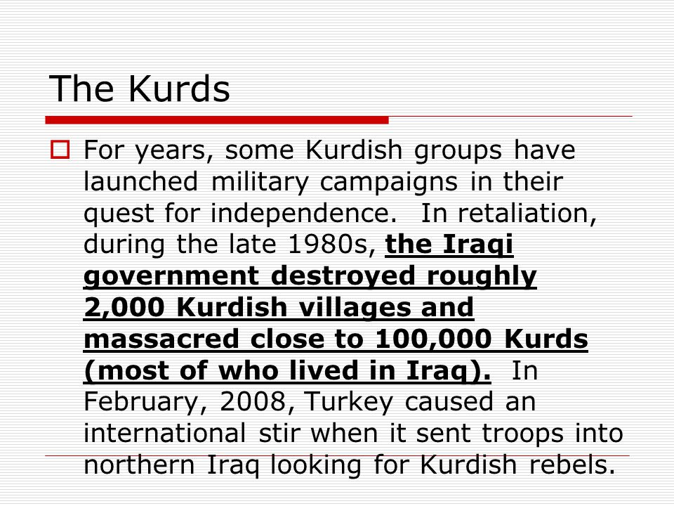 The Kurds  For years, some Kurdish groups have launched military campaigns in their quest for independence. In retaliation, during the late 1980s, th