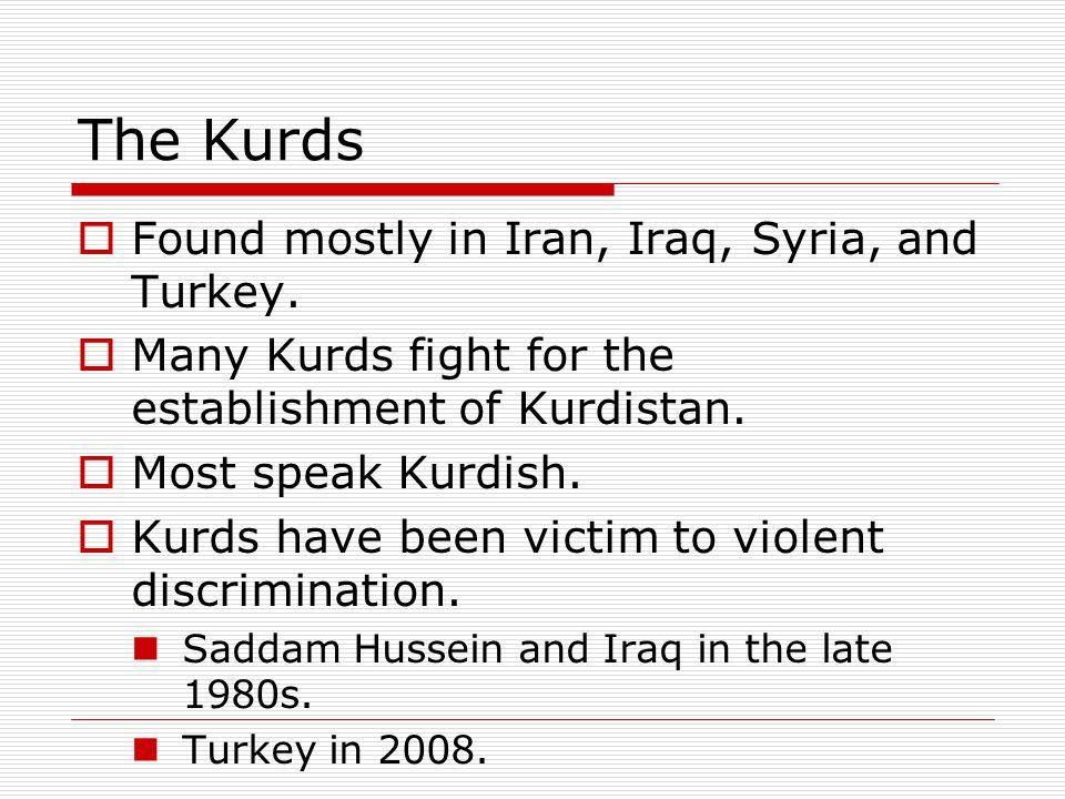 The Kurds  Found mostly in Iran, Iraq, Syria, and Turkey.  Many Kurds fight for the establishment of Kurdistan.  Most speak Kurdish.  Kurds have b