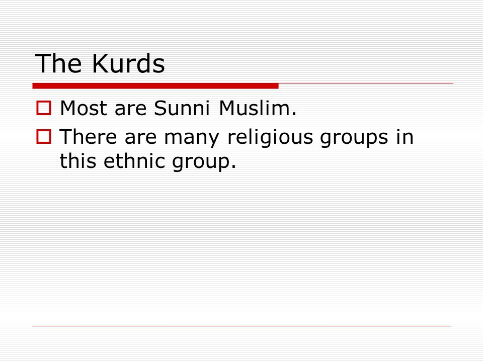The Kurds  Most are Sunni Muslim.  There are many religious groups in this ethnic group.