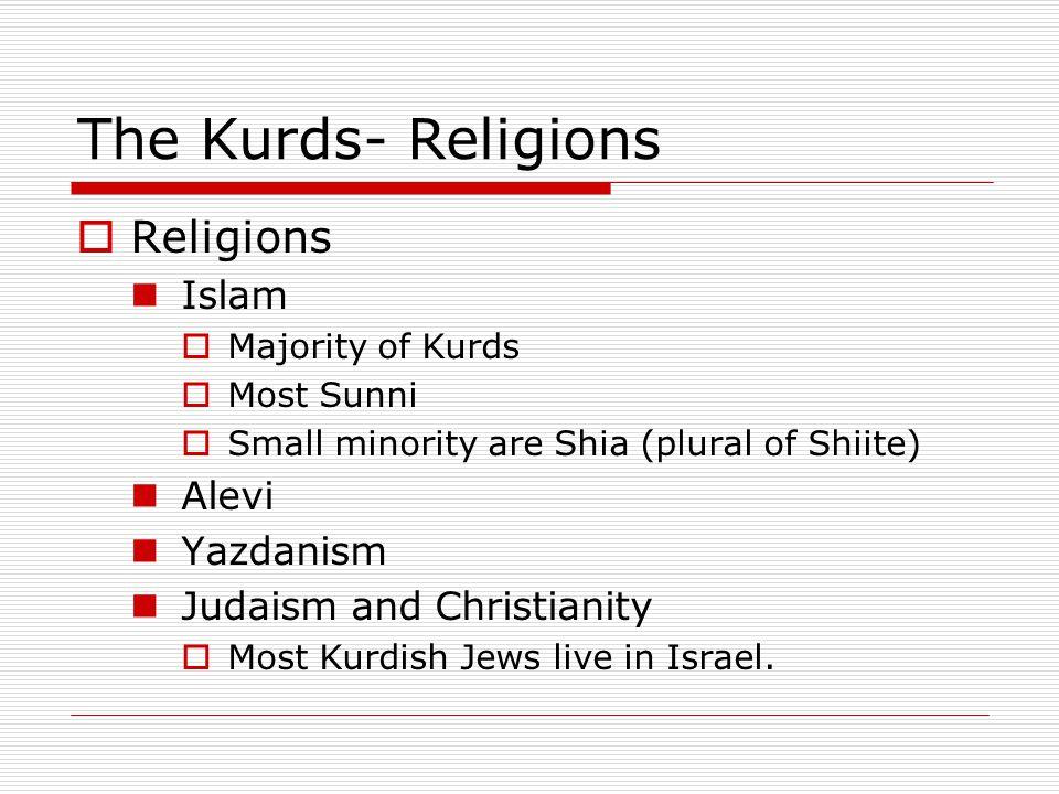The Kurds- Religions  Religions Islam  Majority of Kurds  Most Sunni  Small minority are Shia (plural of Shiite) Alevi Yazdanism Judaism and Chris