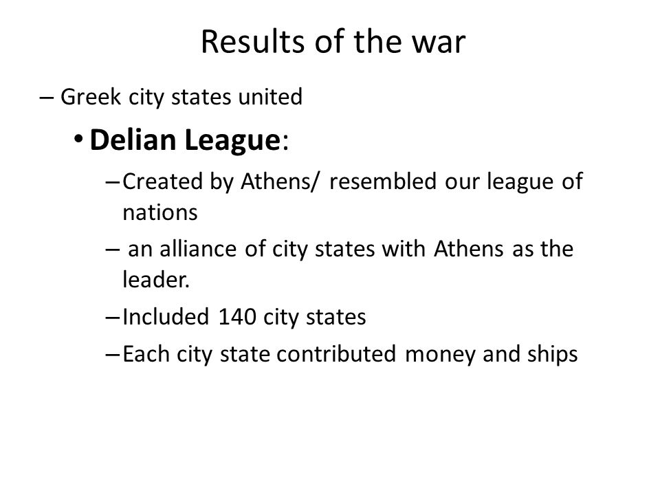 Results of the war – Greek city states united Delian League: – Created by Athens/ resembled our league of nations – an alliance of city states with Athens as the leader.