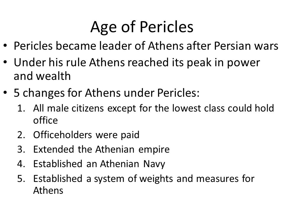 Age of Pericles Pericles became leader of Athens after Persian wars Under his rule Athens reached its peak in power and wealth 5 changes for Athens under Pericles: 1.All male citizens except for the lowest class could hold office 2.Officeholders were paid 3.Extended the Athenian empire 4.Established an Athenian Navy 5.Established a system of weights and measures for Athens