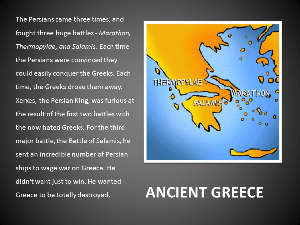 ANCIENT GREECE The Persians came three times, and fought three huge battles - Marathon, Thermopylae, and Salamis.