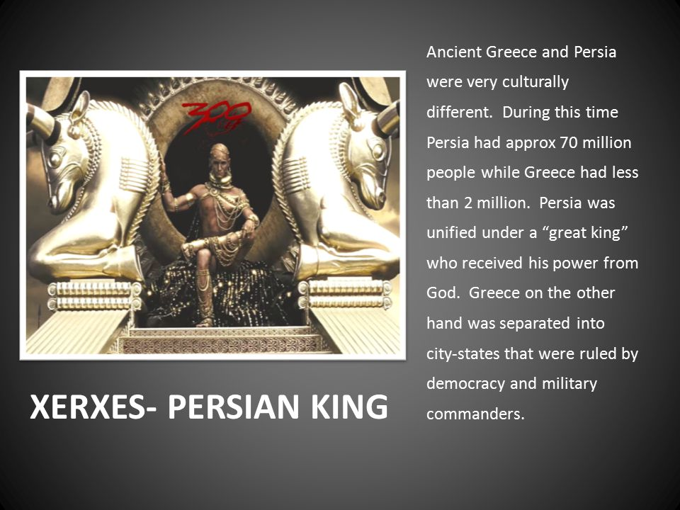 XERXES- PERSIAN KING Ancient Greece and Persia were very culturally different.