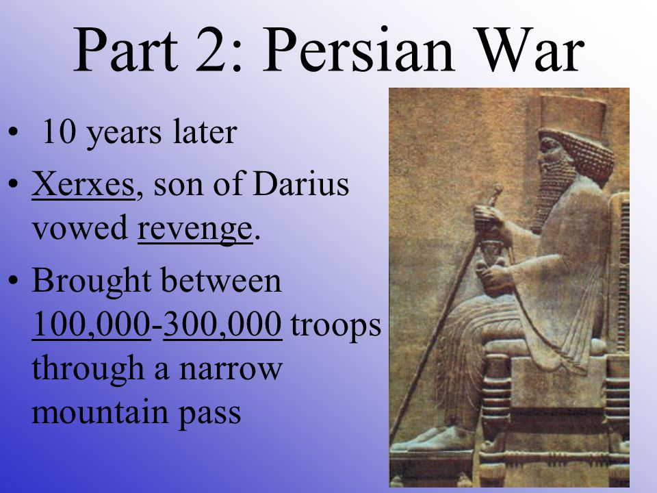 10 years later Xerxes, son of Darius vowed revenge. Brought between 100,000-300,000 troops through a narrow mountain pass Part 2: Persian War