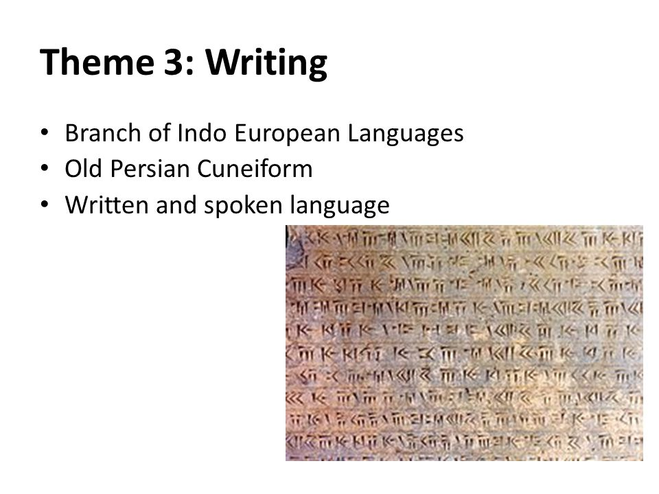 Theme 3: Writing Branch of Indo European Languages Old Persian Cuneiform Written and spoken language