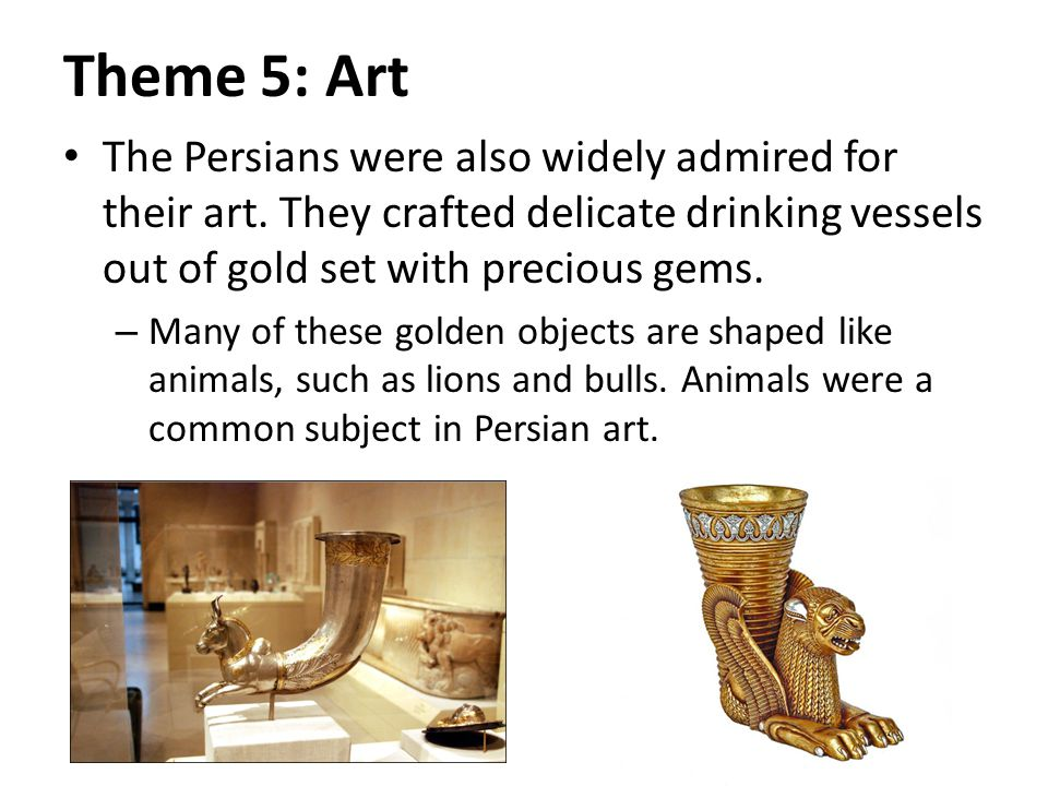 Theme 5: Art The Persians were also widely admired for their art.