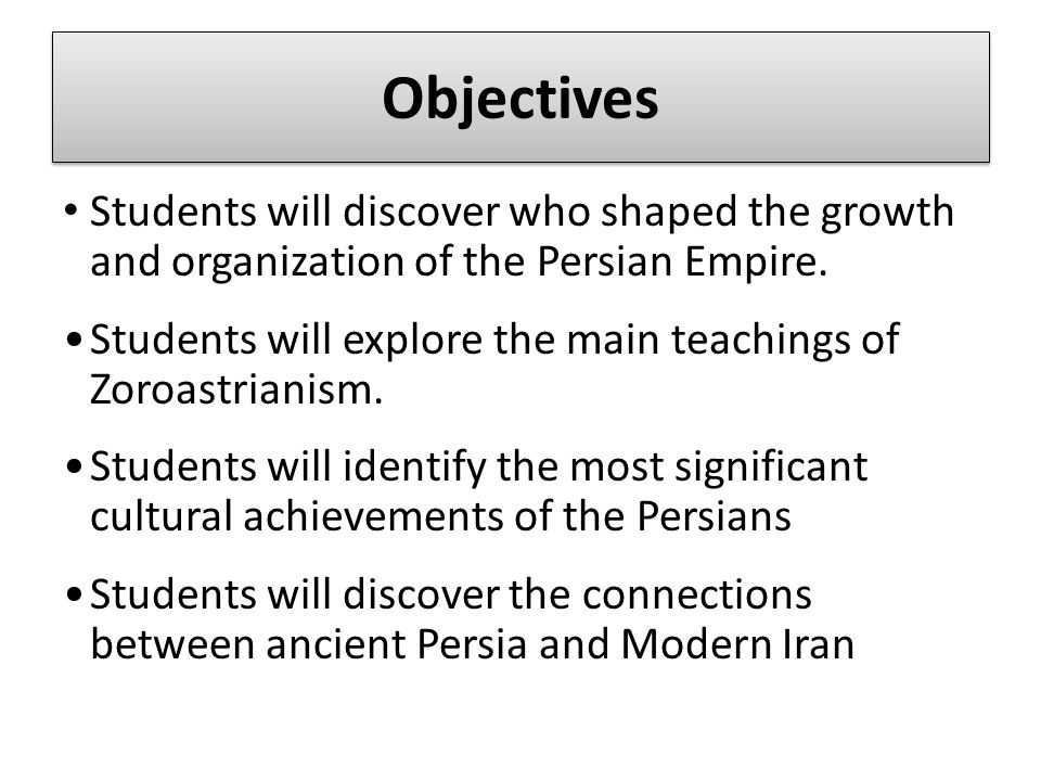 Objectives Students will discover who shaped the growth and organization of the Persian Empire. Students will explore the main teachings of Zoroastria