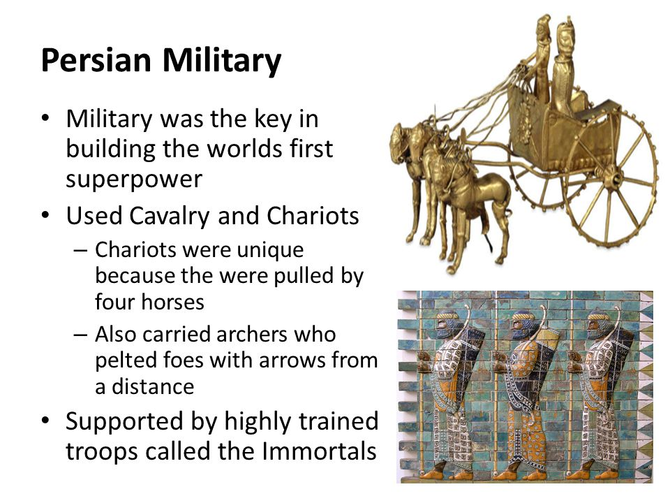 Persian Military Military was the key in building the worlds first superpower Used Cavalry and Chariots – Chariots were unique because the were pulled