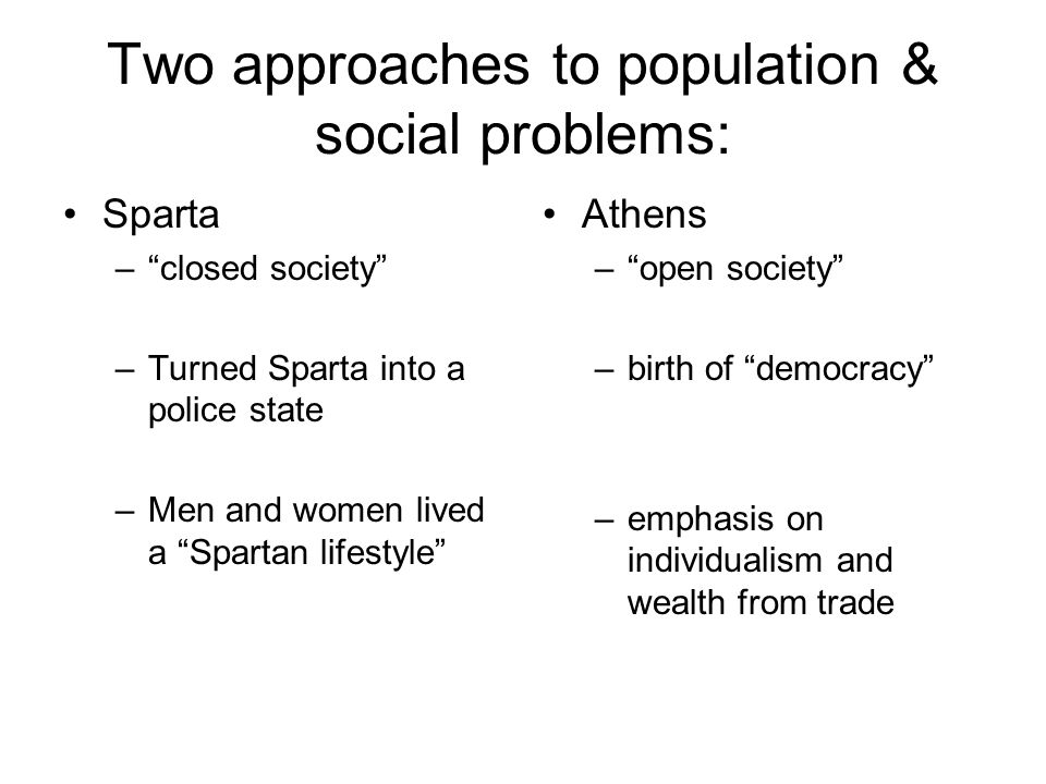 "Two approaches to population & social problems: Sparta –""closed society"" –Turned Sparta into a police state –Men and women lived a ""Spartan lifestyle"""