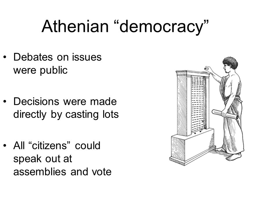 Athenian democracy Debates on issues were public Decisions were made directly by casting lots All citizens could speak out at assemblies and vote