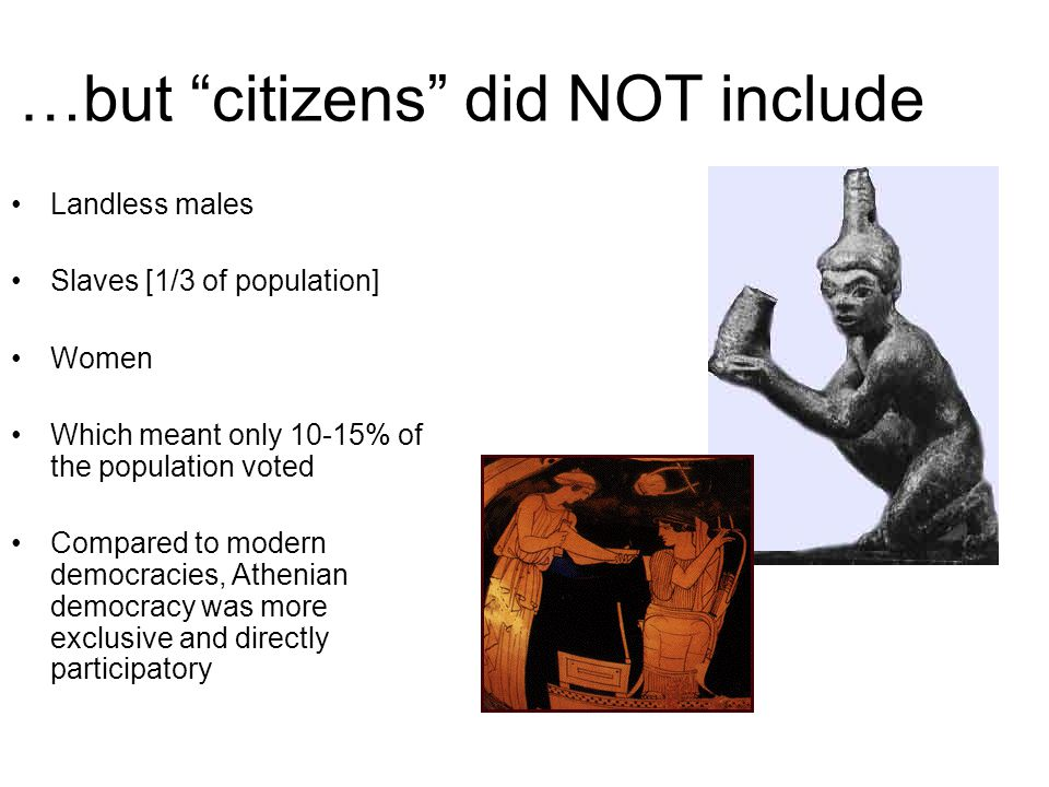 …but citizens did NOT include Landless males Slaves [1/3 of population] Women Which meant only 10-15% of the population voted Compared to modern democracies, Athenian democracy was more exclusive and directly participatory
