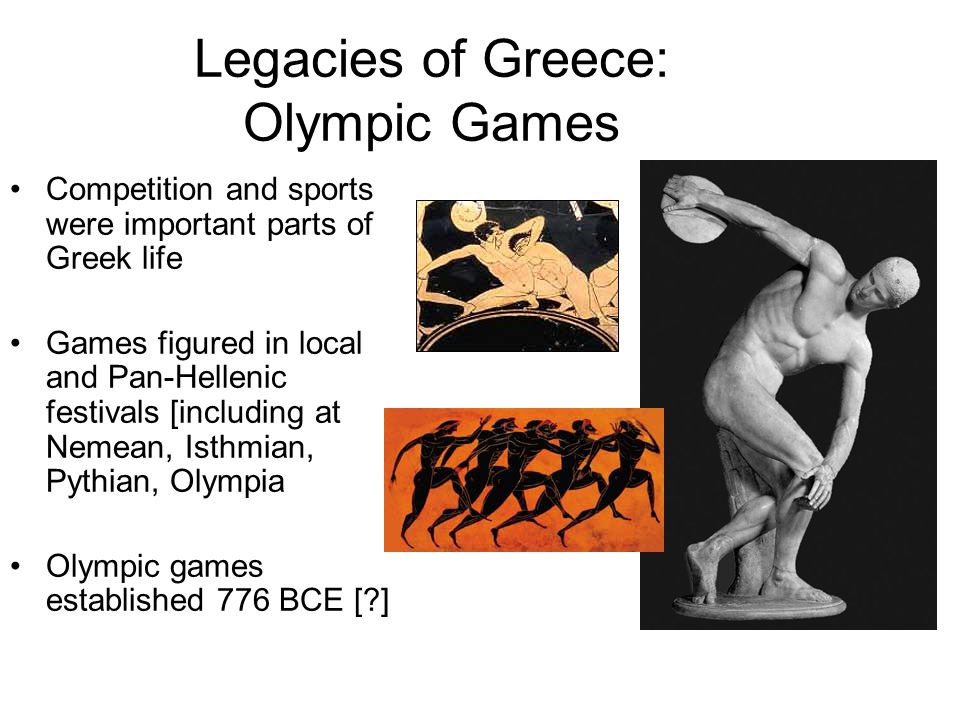 Legacies of Greece: Olympic Games Competition and sports were important parts of Greek life Games figured in local and Pan-Hellenic festivals [includi
