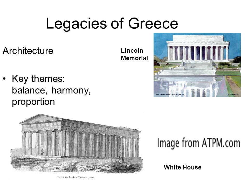 Legacies of Greece Architecture Key themes: balance, harmony, proportion Lincoln Memorial White House