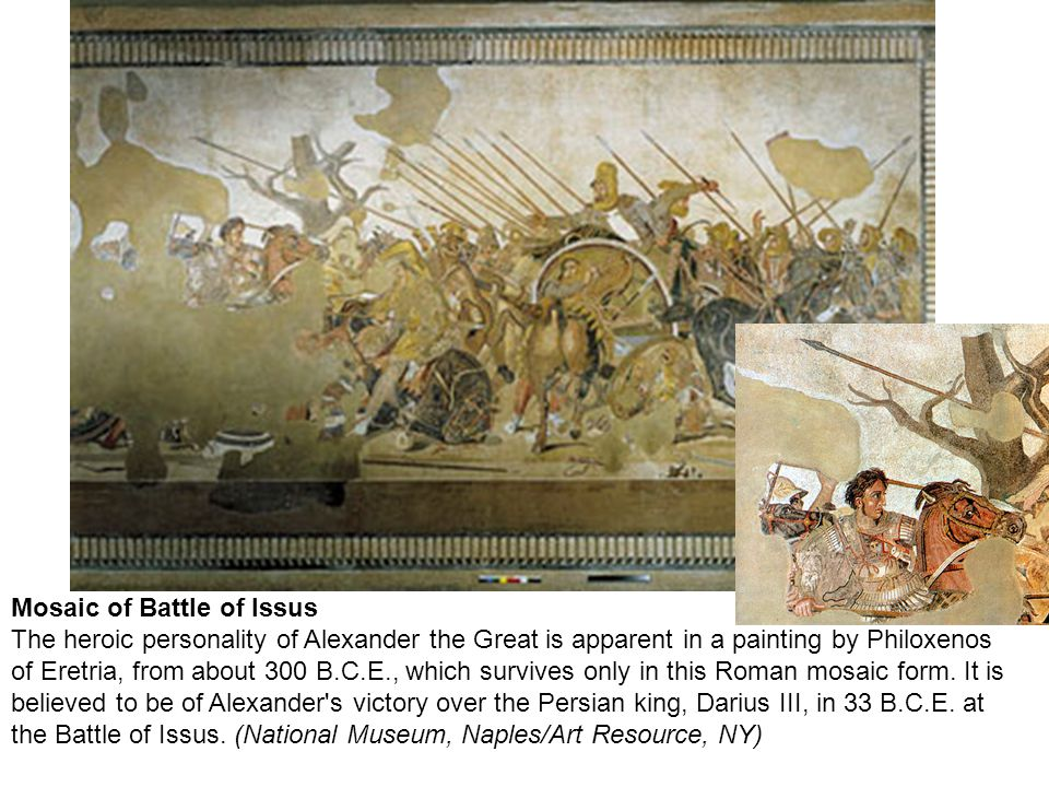 Mosaic of Battle of Issus The heroic personality of Alexander the Great is apparent in a painting by Philoxenos of Eretria, from about 300 B.C.E., which survives only in this Roman mosaic form.