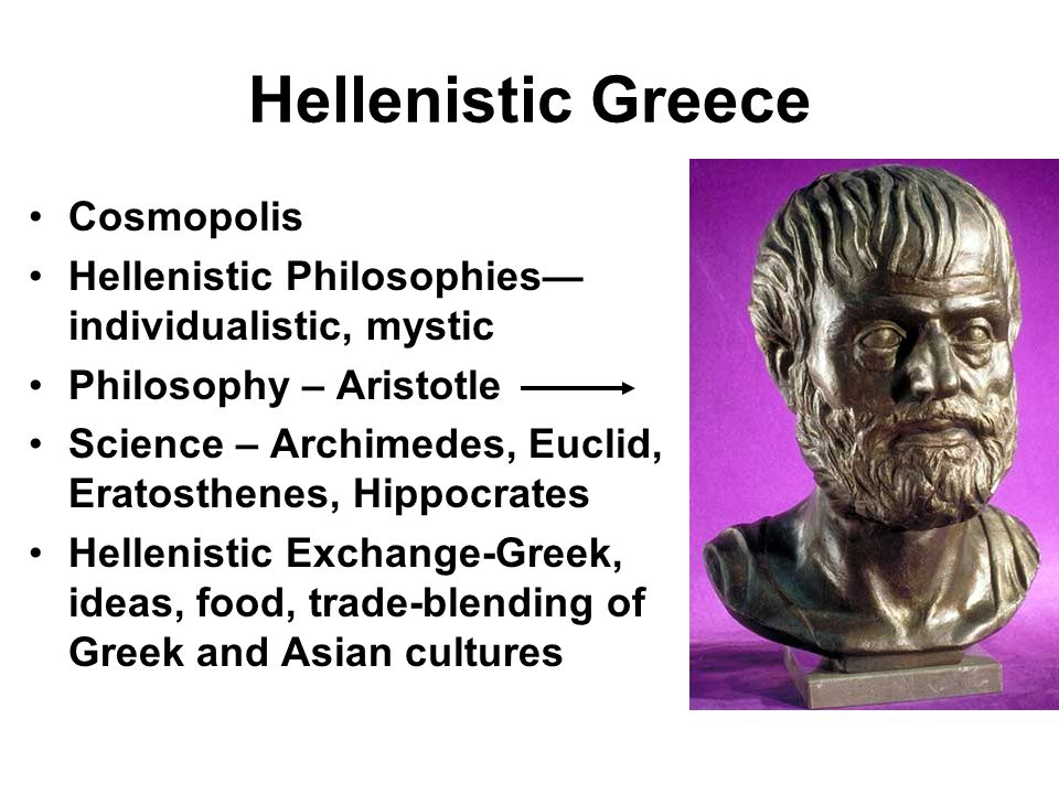 Hellenistic Greece Cosmopolis Hellenistic Philosophies— individualistic, mystic Philosophy – Aristotle Science – Archimedes, Euclid, Eratosthenes, Hip