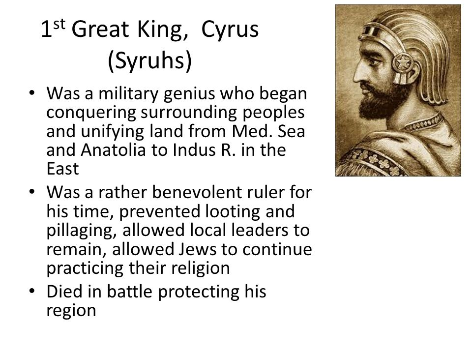 1 st Great King, Cyrus (Syruhs) Was a military genius who began conquering surrounding peoples and unifying land from Med. Sea and Anatolia to Indus R