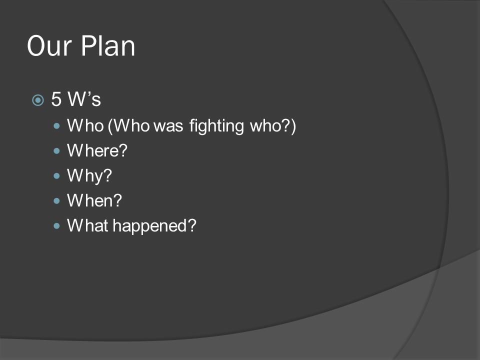 Our Plan  5 W's Who (Who was fighting who ) Where Why When What happened
