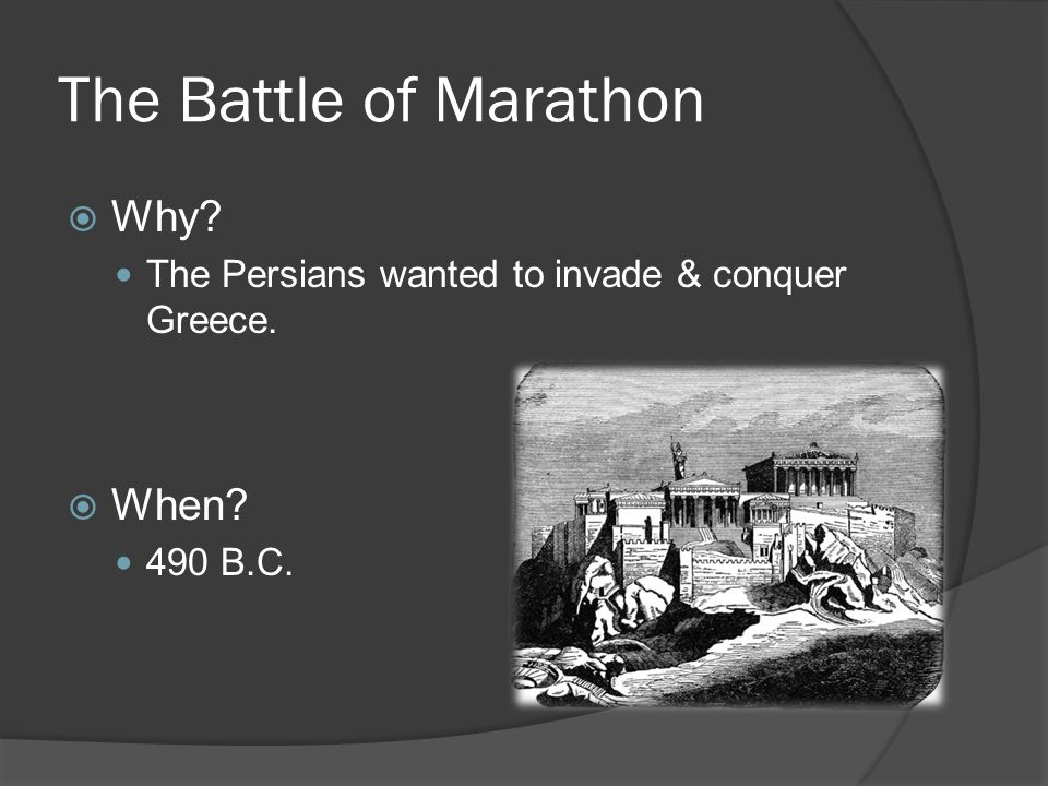 The Battle of Marathon  Why The Persians wanted to invade & conquer Greece.  When 490 B.C.