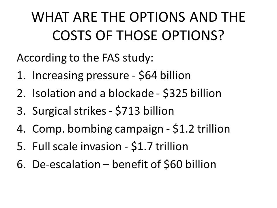 WHAT ARE THE OPTIONS AND THE COSTS OF THOSE OPTIONS? According to the FAS study: 1.Increasing pressure - $64 billion 2.Isolation and a blockade - $325