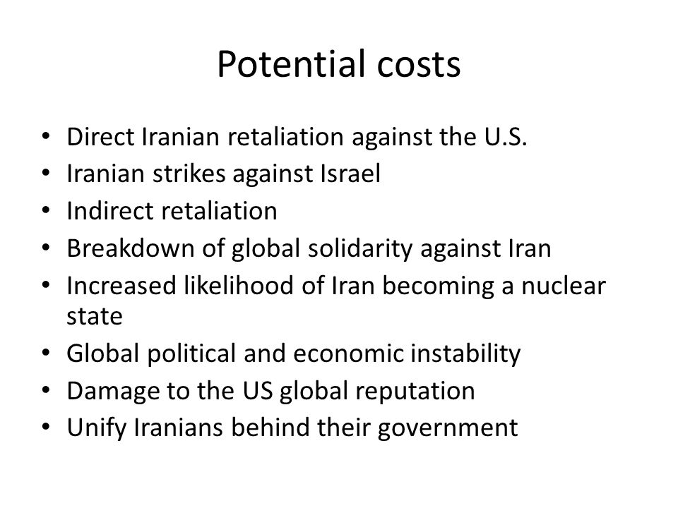 Potential costs Direct Iranian retaliation against the U.S. Iranian strikes against Israel Indirect retaliation Breakdown of global solidarity against