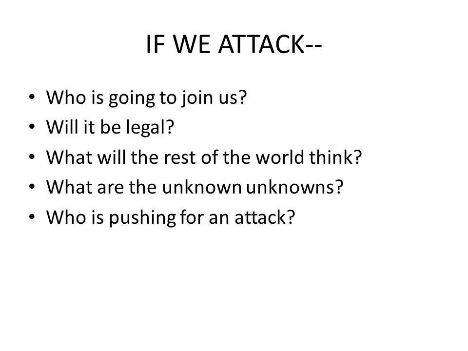 IF WE ATTACK-- Who is going to join us? Will it be legal? What will the rest of the world think? What are the unknown unknowns? Who is pushing for an