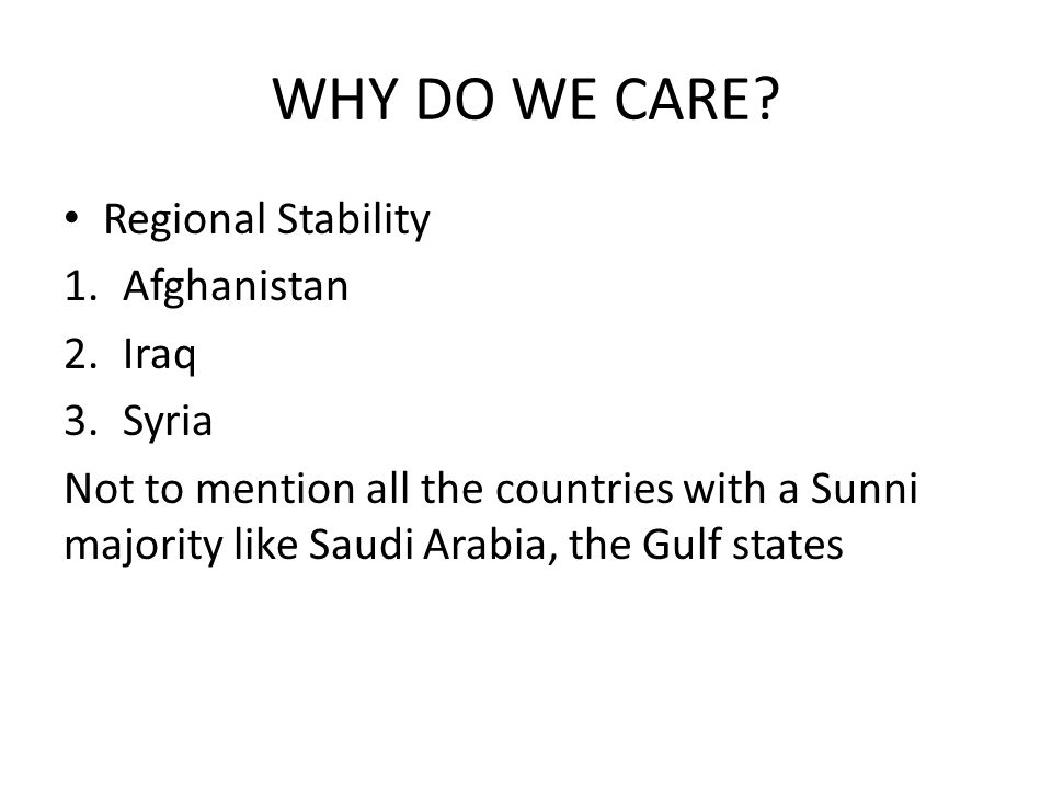 WHY DO WE CARE? Regional Stability 1.Afghanistan 2.Iraq 3.Syria Not to mention all the countries with a Sunni majority like Saudi Arabia, the Gulf sta