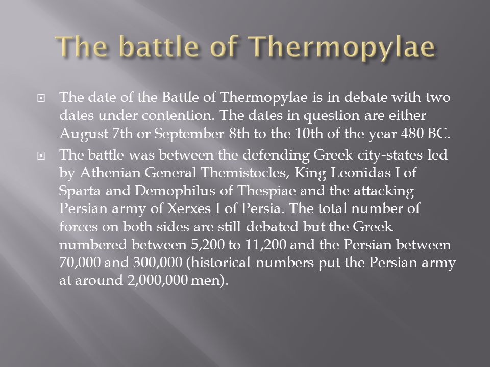 The position of the Greek army at the narrow pass at Thermopylae was a tactical move, the idea that was the Greek army was a lot smaller but because the pass was tight the Persian army would not be able to overrun the Greeks.