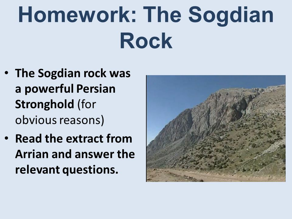 Homework: The Sogdian Rock The Sogdian rock was a powerful Persian Stronghold (for obvious reasons) Read the extract from Arrian and answer the relevant questions.